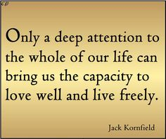 """""""Only a deep attention to the whole of our life can bring us the capacity to love well and live freely."""" - Jack Kornfield"""