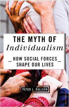 Myth of Individualism : How Social Forces Shape Our Lives / Peter Callero. Toledo and Findlay campuses. Call number: HM 1276 .C35 2013.