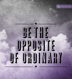 BE THE OPPOSITE OF ORDINARY | five words tell a story