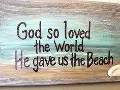 God so loved the world...He have us the beach!