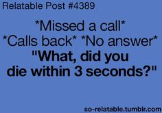 This is so true. Usually happens within 2-5 mins after missed call. And I'm all like dude if I call you back within this time frame I expect your ass to answer.