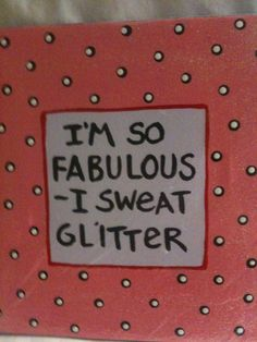 """I'm so fabulous I sweat glitter.""  #craft #humor"