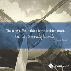 """The most difficult thing is the decision to act..."" ~Amelia Earhart"