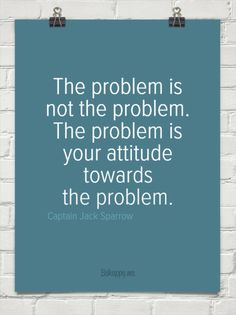 The problem is not the problem. The problem is your attitude towards the problem