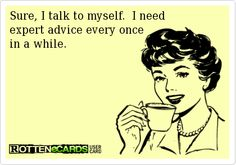 Sure, I talk to myself.  I need expert advice every once  in a while.