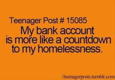 My bank account is more like a countdown to my homelessness.  Don't have to be a teenager for this to be true!