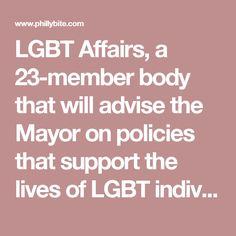 """LGBT Affairs, a 23-member body that will advise the Mayor on policies that support the lives of LGBT individuals in the city and support and amplify the work of the Office of LGBT Affairs.   """"Philadelphia values and promotes diversity and the contributions of our LGBT community,"""" said Mayor Jim Kenney. """"I appreciate the commitment of these stellar individuals to serve on the LGBT Commission, and I believe the city will benefit from their rich and varied perspectives."""""""