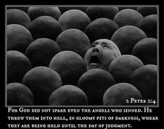2 Peter 2:4 For God did not spare even the angels who sinned. He threw them into hell, in gloomy pits of darkness, where they are being held until the day of judgment.