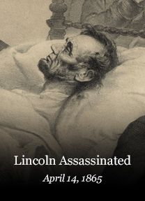 April 14, 1865 - President Lincoln Assassinated just five days after the formal surrender of Lee's army at Appomattox, Va. President Lincoln was assassinated while attending a play at Ford's Theater in Washington, D.C., by John Wilkes Booth, a Confederate sympathizer...