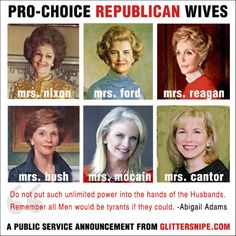 Do not put such power in the hands of the Husbands. Remember, all Men would be tyrants if they could. -- Abigail Adams  Pro-Choice Republican Wives