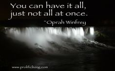 You can have it all, just not all at once. Oprah Winfrey.
