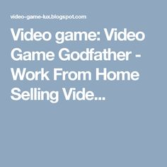 Video game: Video Game Godfather - Work From Home Selling Vide...