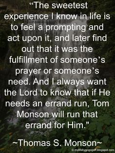 """""""The sweetest experience I know in life is to feel a prompting and act upon it, and later find out that it was the fulfillment of someone's prayer or someone's need. And I always want the Lord to know that if He needs an errand run, Tom Monson will run that errand for Him."""" ~Thomas S. Monson."""