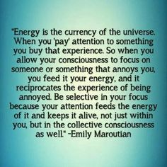 Be selective in your focus because your attention feeds the energy of it..
