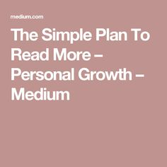 The Simple Plan To Read More – Personal Growth – Medium