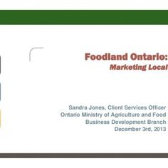 Foodland Ontario: Marketing Local Sandra Jones, Client Services Officer Ontario Ministry of Agriculture and Food Business Development Branch December 3rd, 2. http://slidehot.com/resources/eolfc-2013-foodland-ontario-sandra-jones-new-experienced-local-food-marketing-approaches.57006/