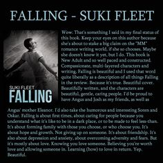 CO-BOOK OF THE YEAR : 2015. Falling by Suki Fleet. Gay New Adult Contemporary Romance. When you're depressed can you let love in? If you're 25 and the guy who wants you is 18, should it matter? When you can write porn on your kitchen wall and that's okay, but love is a depressive trigger, is that okay? How do you get past that? Beautiful storytelling about love, life, mental health issues, and people I cared for deeply.