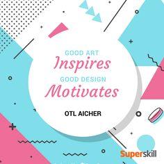"""Good art inspires, good design motivates."" - Otl Aicher"