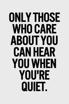 BEST LIFE QUOTES Only those who care about you can hear you when you're quiet.