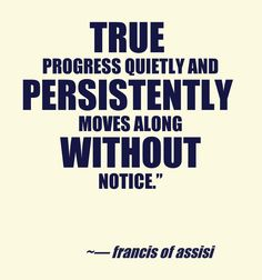 True progress quietly and persistently moves along without notice._St. Francis of Assisi