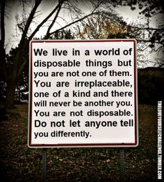 """""""we live in a world of disposable things but you are not one of them. you are irreplaceable, one of a kind and there will never be another you. you are not disposable. do not let anyone tell you differently"""""""