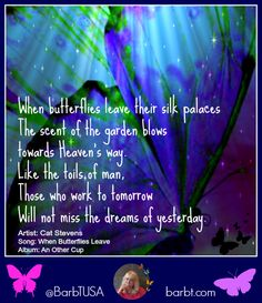 When butterflies leave their silk palaces The scent of the garden blows towards Heaven's way. Like the toils of man, Those who work to tomorrow Will not miss the dreams of yesterday.  Artist: Cat Stevens (Yusuf Islam) Song: When Butterflies Leave Album: An Other Cup #quote #lyrics