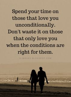 Unconditional Love Quotes Spend your time on those that love you unconditionally. Don't waste it on those that only love you when the conditions are r Dont Waste Time Quotes, Wasting My Time Quotes, Me Time Quotes, Life Quotes Love, Wisdom Quotes, Words Quotes, Qoutes, Sayings, Spending Time Quotes