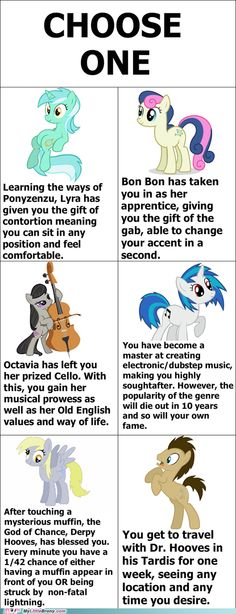 I choose Derpy. She's kind of a reflection of me (I have occasionally been accident prone, and I like muffins).