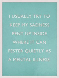 I usually try to keep my sadness pent up inside where it can fester quietly as a mental illness . crazy