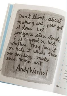 """""""Don't think about making art, just get it done. Let everyone else decide if it's good or bad, whether they love it or hate it. While they are deciding, make even more art."""" - Andy Warhol"""