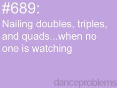Dance Problems. Me with singles. Hehe. I can do doubles in front of people, but no singles.