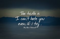 The truth is I can't hate you even if I try!
