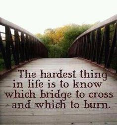 The hardest thing in life is to know which bridge to cross and which to burn....ain't that the truth!
