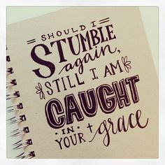 """""""Should I stumble again, still I'm caught in your grace""""  From the Inside Out by Hillsong"""