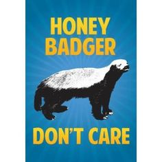 Honey Badger Don't Care....Oh No She Don't...