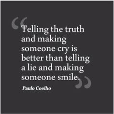 Telling the truth and making someone cry is better than telling a lie and making someone smile ...