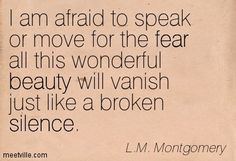 I am afraid to speak or move for the fear all this wonderful beauty will vanish just like a broken silence. L.M. Montgomery