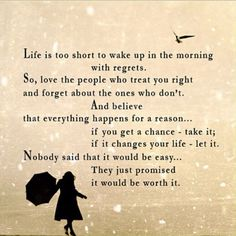 Life is too short to wake up in the morning with regrets. So, love the people who treat you right and forget about the ones who don't. And believe that everything happens for a reason...