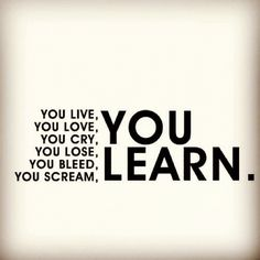 live. love. cry. lose. bleed. scream. LEARN.