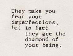 They make you fear your imperfections, but in fact they are the diamond of your being.