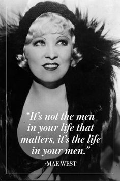"""""""It's not the men in your life that matter, it's the life in your men."""" - Mae West"""
