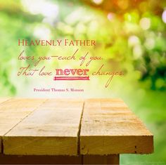 """""""Heavenly Father loves you—each of you. That love never changes. It is not influenced by your appearance, by your possessions, or by the amount of money you have in your bank account. It is not changed by your talents and abilities. It is simply there."""" –President Thomas S. Monson"""