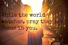 While the world watches, pray they see Jesus in you.