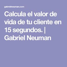 Calcula el valor de vida de tu cliente en 15 segundos. | Gabriel Neuman