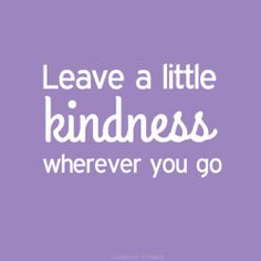 leave kindness wherever you go