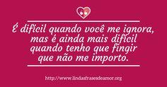 É difícil quando você me ignora, mas é ainda mais difícil quando tenho que fingir que não me importo. http://www.lindasfrasesdeamor.org/mensagens/amor/tristes