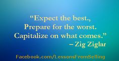 "Selling Quotes - ""Expect the best..."" Check out our Website: http://LessonsFromSelling.com for tips, strategies and stories on becoming a better salesperson. In addition, LIKE us on Facebook for daily quotes and tips at: http://Facebook.com/LessonsFromSelling; and visit us on Twitter: @lfselling"