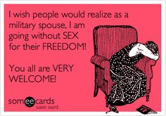 Funny Friendship Ecard: I wish people would realize as a military spouse, I am going without SEX for their FREEDOM! You all are VERY WELCOME!