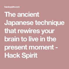 The ancient Japanese technique that rewires your brain to live in the present moment - Hack Spirit