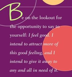 Be on the lookout for the opportunity to say to yourself: I feel good. I intend to attract more of this good feeling, and I intend to give it away to any and all in need of it.~ Dr. Wayne Dyer